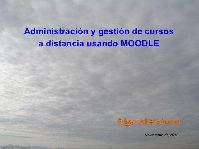 Administración y gestión de cursos a distancia usando MOODLE  Noviembre de 2010 1