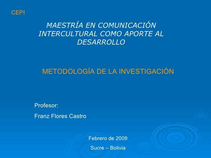 CEPI METODOLOGÍA DE LA INVESTIGACIÓN MAESTRÍA EN COMUNICACIÓN INTERCULTURAL COMO APORTE AL DESARROLLO Profesor: Franz Flor...