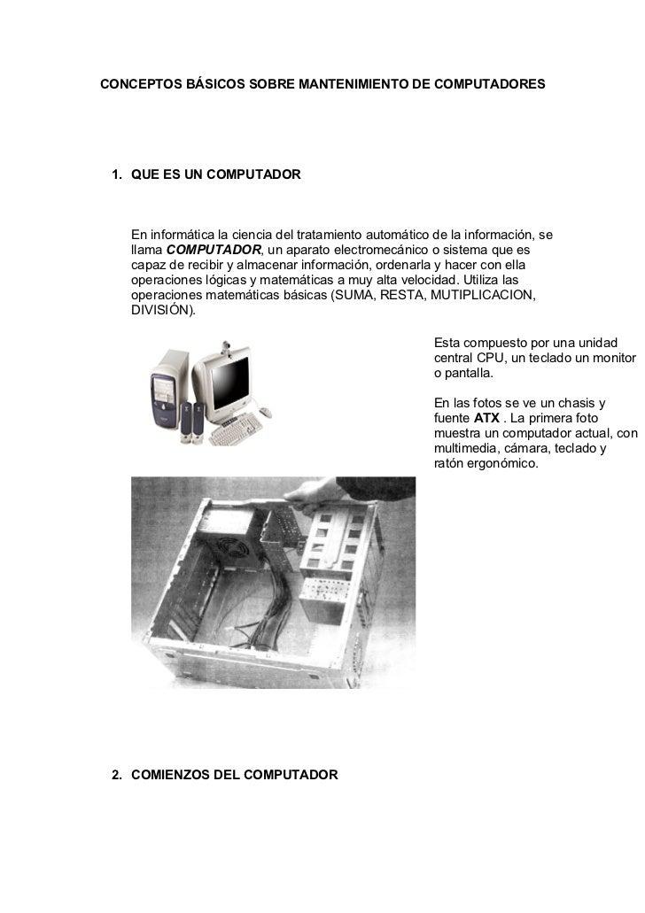 CONCEPTOS BÁSICOS SOBRE MANTENIMIENTO DE COMPUTADORES 1. QUE ES UN COMPUTADOR   En informática la ciencia del tratamiento ...