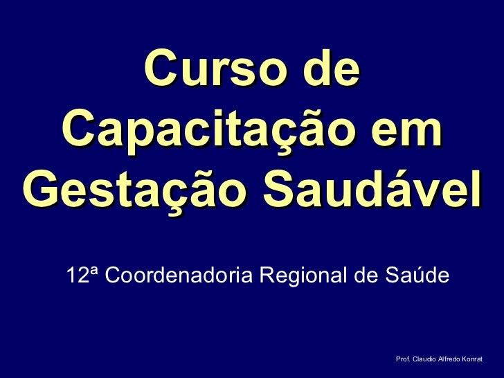 Curso de Capacitação emGestação Saudável 12ª Coordenadoria Regional de Saúde                               Prof. Claudio A...