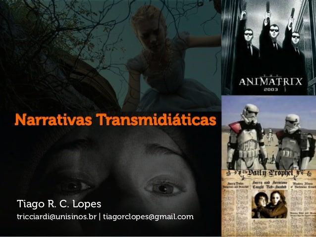 Tiago R. C. Lopes tricciardi@unisinos.br | tiagorclopes@gmail.com Narrativas Transmidiáticas