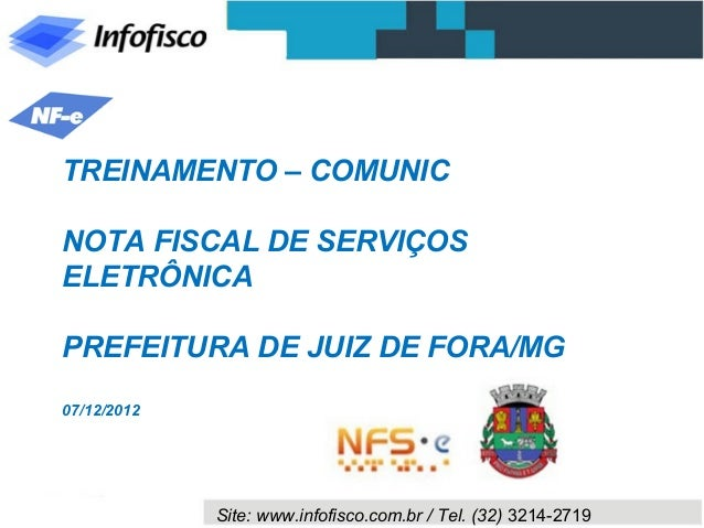 TREINAMENTO – COMUNICNOTA FISCAL DE SERVIÇOSELETRÔNICAPREFEITURA DE JUIZ DE FORA/MG07/12/2012             Site: www.infofi...