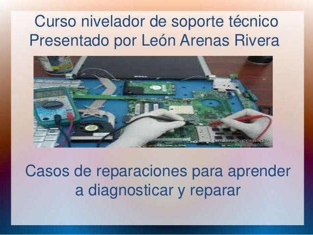 Curso nivelador de soporte técnico  Presentado por León Arenas Rivera  Casos de reparaciones para aprender  a diagnosticar...