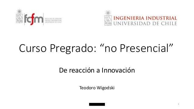 "Curso Pregrado: ""no Presencial""  De reacción a Innovación  Teodoro Wigodski  1"