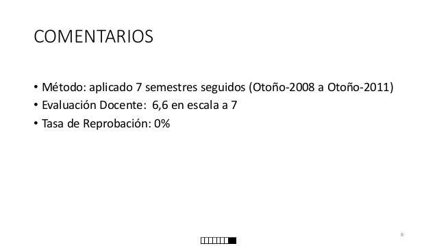 COMENTARIOS  •Método: aplicado 7 semestres seguidos (Otoño-2008 a Otoño-2011)  •Evaluación Docente: 6,6 en escala a 7  •Ta...