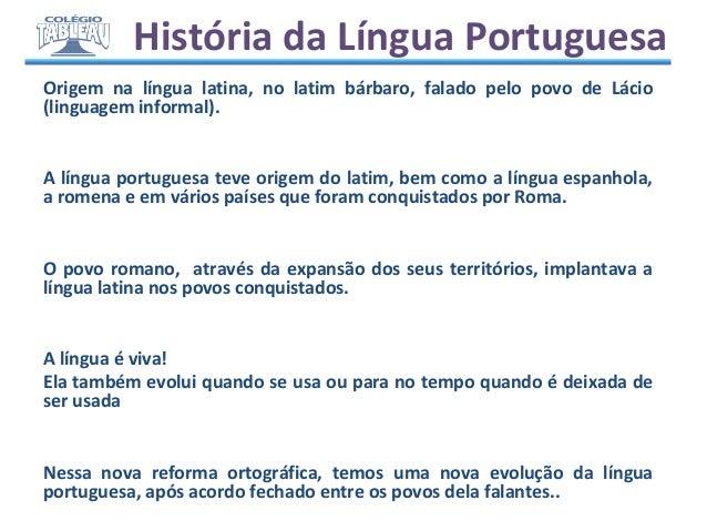 História da Língua Portuguesa Origem na língua latina, no latim bárbaro, falado pelo povo de Lácio (linguagem informal). A...