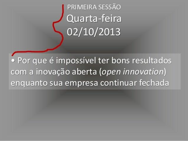 • Por que sua empresa está condenada a inovar permanentemente PRIMEIRA SESSÃO Quarta-feira 02/10/2013