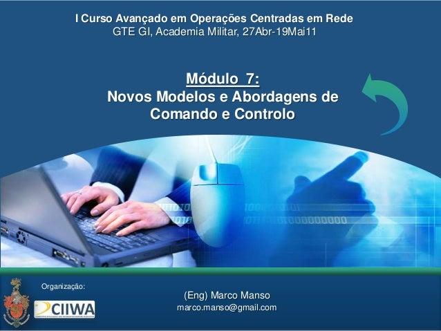Organização:Módulo 7:Novos Modelos e Abordagens deComando e Controlo(Eng) Marco Mansomarco.manso@gmail.comI Curso Avançado...