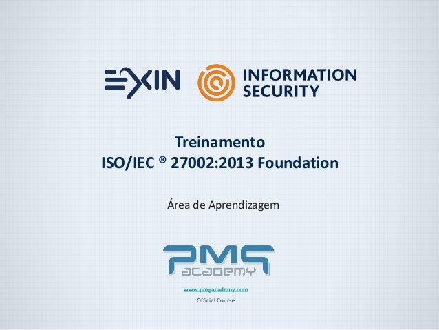 Área de Aprendizagem  www.pmgacademy.com  Official Course  Treinamento  ISO/IEC ® 27002:2013 Foundation