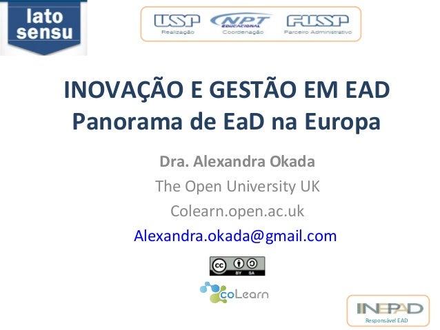 INOVAÇÃO E GESTÃO EM EAD  Panorama de EaD na Europa  Responsável EAD  Dra. Alexandra Okada  The Open University UK  Colear...