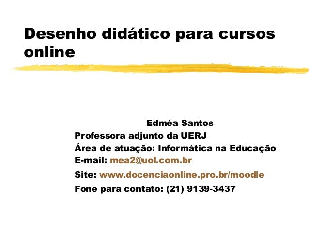 Desenho didático para cursos online Edméa Santos Professora adjunto da UERJ Área de atuação: Informática na Educação E-mai...