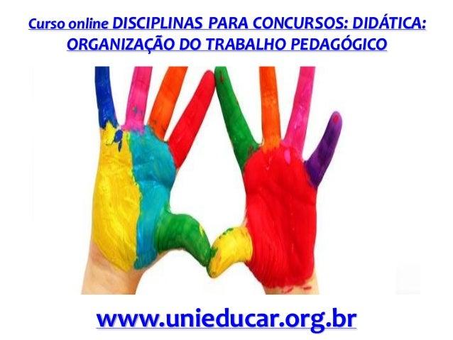 Curso online DISCIPLINAS PARA CONCURSOS: DIDÁTICA:  ORGANIZAÇÃO DO TRABALHO PEDAGÓGICO  www.unieducar.org.br