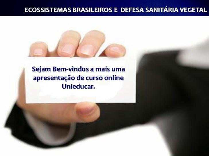 ECOSSISTEMAS BRASILEIROS E DEFESA SANITÁRIA VEGETAL  Sejam Bem-vindos a mais uma  apresentação de curso online          Un...