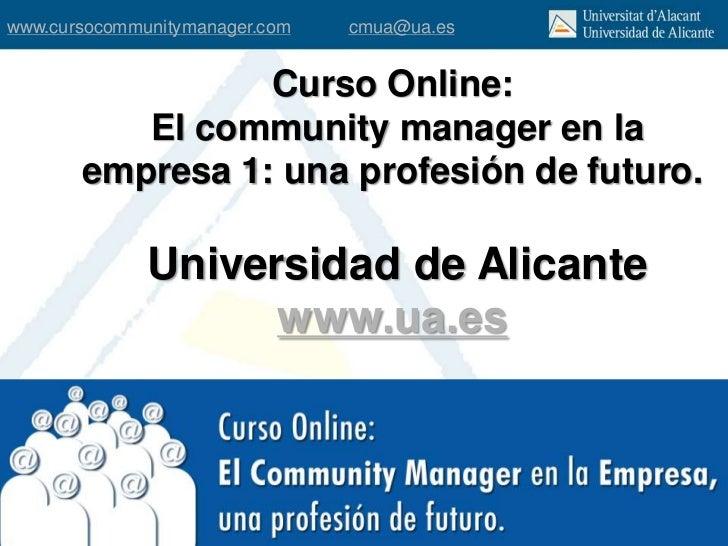 www.cursocommunitymanager.com   cmua@ua.es                 Curso Online:          El community manager en la       empresa...
