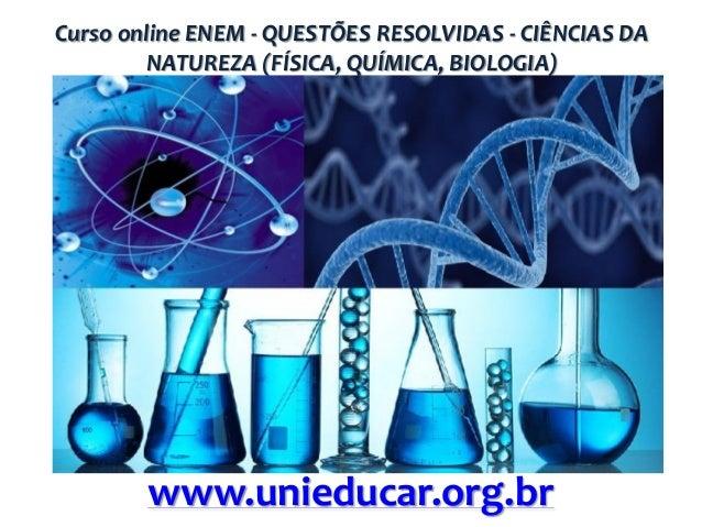 Curso online ENEM - QUESTÕES RESOLVIDAS - CIÊNCIAS DA NATUREZA (FÍSICA, QUÍMICA, BIOLOGIA)  www.unieducar.org.br