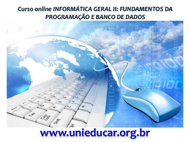 Curso online INFORMÁTICA GERAL II: FUNDAMENTOS DA PROGRAMAÇÃO E BANCO DE DADOS  www.unieducar.org.br