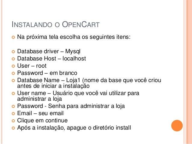 INSTALANDO O OPENCART  Na próxima tela escolha os seguintes itens:  Database driver – Mysql  Database Host – localhost ...