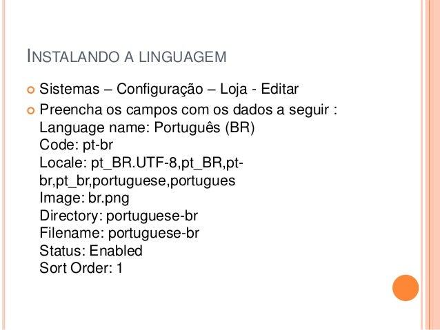 INSTALANDO A LINGUAGEM  Sistemas – Configuração – Loja - Editar  Preencha os campos com os dados a seguir : Language nam...