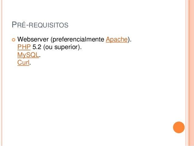 PRÉ-REQUISITOS  Webserver (preferencialmente Apache). PHP 5.2 (ou superior). MySQL. Curl.
