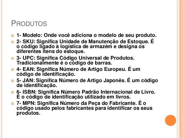PRODUTOS  1- Modelo: Onde você adiciona o modelo de seu produto.  2- SKU: Significa Unidade de Manutenção de Estoque. É ...