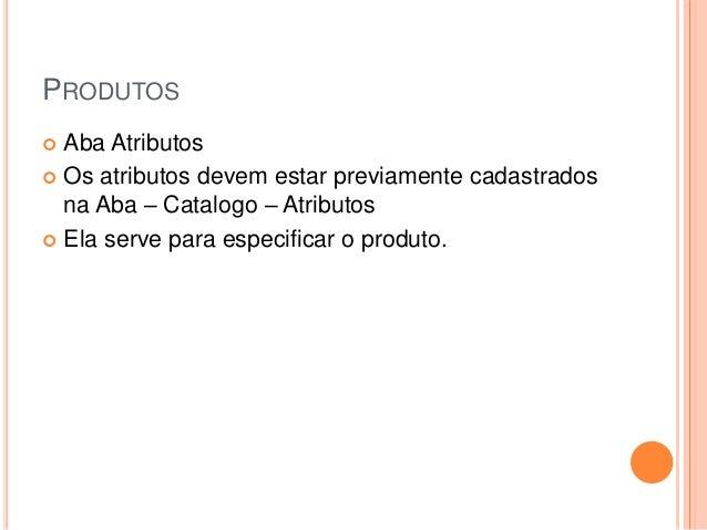 PRODUTOS  Aba Atributos  Os atributos devem estar previamente cadastrados na Aba – Catalogo – Atributos  Ela serve para...