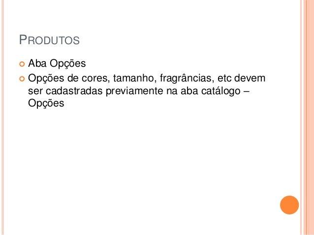PRODUTOS  Aba Opções  Opções de cores, tamanho, fragrâncias, etc devem ser cadastradas previamente na aba catálogo – Opç...