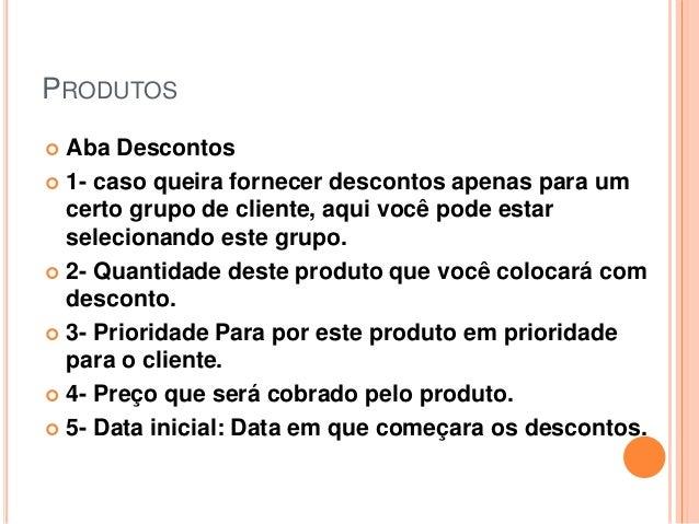 PRODUTOS  Aba Descontos  1- caso queira fornecer descontos apenas para um certo grupo de cliente, aqui você pode estar s...