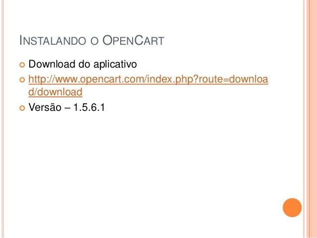 INSTALANDO O OPENCART  Download do aplicativo  http://www.opencart.com/index.php?route=downloa d/download  Versão – 1.5...