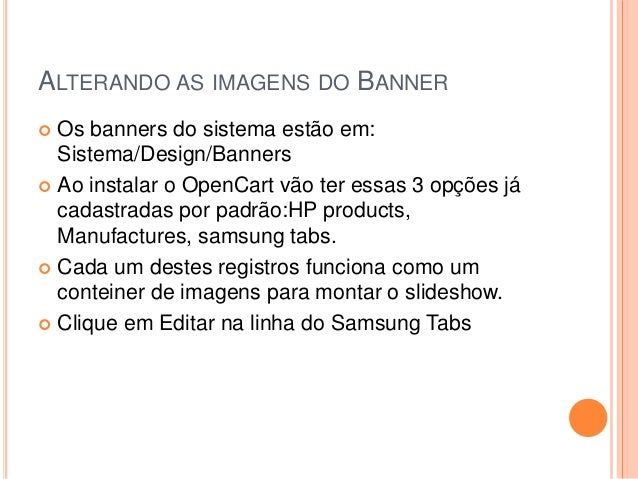 ALTERANDO AS IMAGENS DO BANNER  Os banners do sistema estão em: Sistema/Design/Banners  Ao instalar o OpenCart vão ter e...
