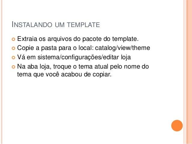 INSTALANDO UM TEMPLATE  Extraia os arquivos do pacote do template.  Copie a pasta para o local: catalog/view/theme  Vá ...