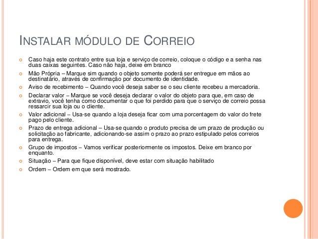 INSTALAR MÓDULO DE CORREIO  Caso haja este contrato entre sua loja e serviço de correio, coloque o código e a senha nas d...