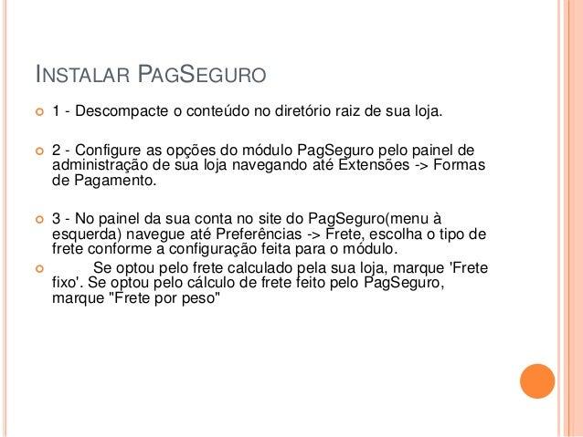 INSTALAR PAGSEGURO  1 - Descompacte o conteúdo no diretório raiz de sua loja.  2 - Configure as opções do módulo PagSegu...