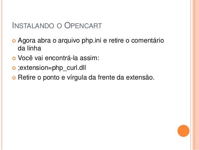 INSTALANDO O OPENCART  Agora abra o arquivo php.ini e retire o comentário da linha  Você vai encontrá-la assim:  ;exten...