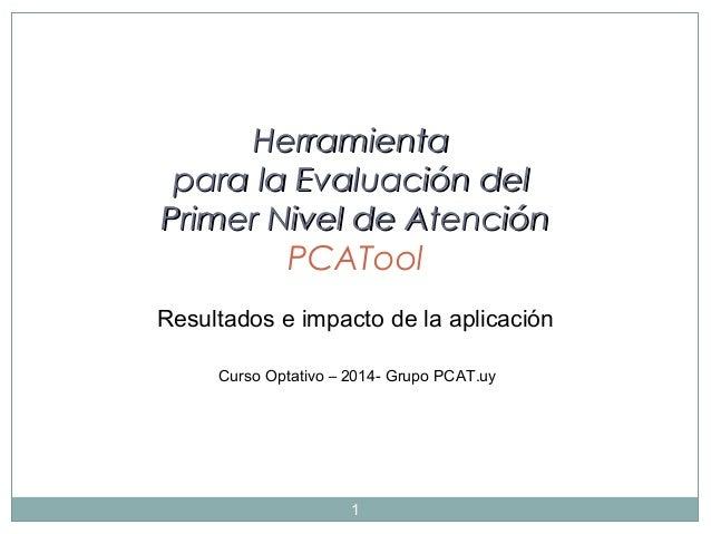 Herramienta para la Evaluación del Primer Nivel de Atención PCATool Resultados e impacto de la aplicación Curso Optativo –...