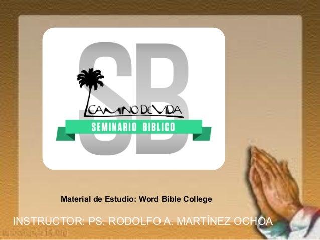 Material de Estudio: Word Bible College INSTRUCTOR: PS. RODOLFO A. MARTÍNEZ OCHOA