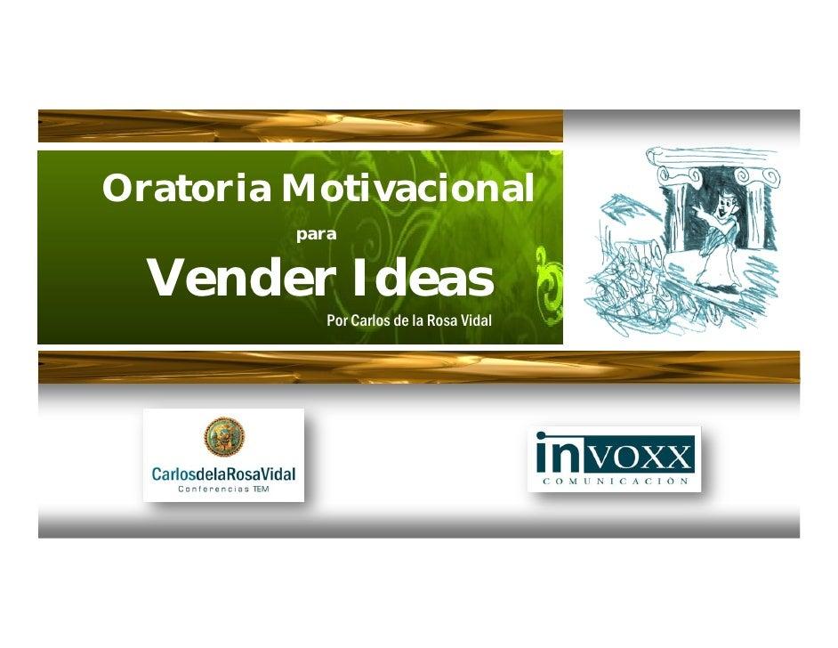 Oratoria Motivacional          para     Vender Ideas             Por Carlos de la Rosa Vidal