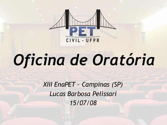 Oficina de Oratória XIII EnaPET – Campinas (SP) Lucas Barbosa Pelissari 15/07/08