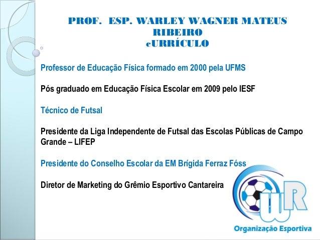 PROF. ESP. WARLEY WAGNER MATEUSRIBEIROcURRÍCULOProfessor de Educação Física formado em 2000 pela UFMSPós graduado em Educa...