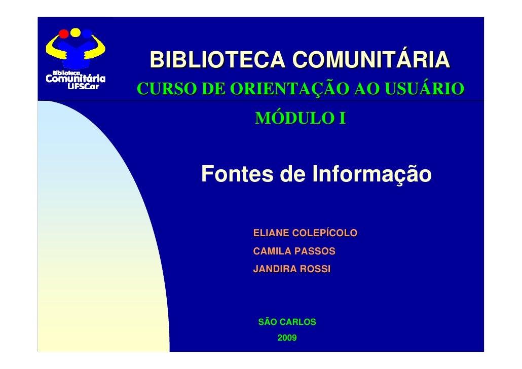 BIBLIOTECA COMUNITÁRIA CURSO DE ORIENTAÇÃO AO USUÁRIO           MÓDULO I        Fontes de Informação            ELIANE COL...