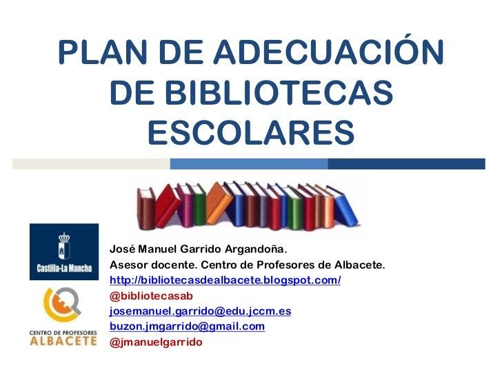 PLAN DE ADECUACIÓN  DE BIBLIOTECAS    ESCOLARES  José Manuel Garrido Argandoña.  Asesor docente. Centro de Profesores de A...