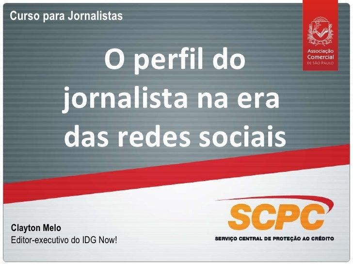 Curso para Jornalistas O perfil do jornalista na era  das redes sociais Clayton Melo Editor-executivo do IDG Now!