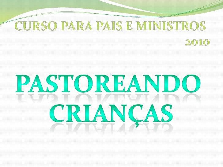 CURSO PARA PAIS E MINISTROS <br />2010<br />PASTOREANDO <br />CRIANÇAS<br />