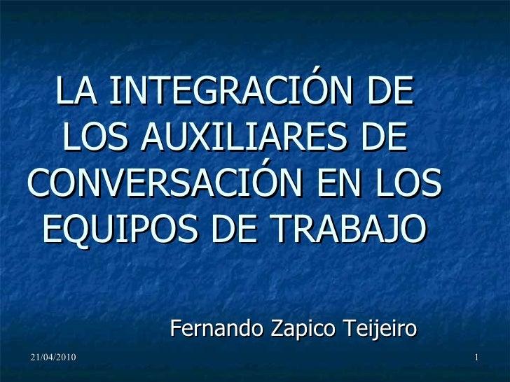 LA INTEGRACIÓN DE LOS AUXILIARES DE CONVERSACIÓN EN LOS EQUIPOS DE TRABAJO Fernando Zapico Teijeiro 21/04/2010