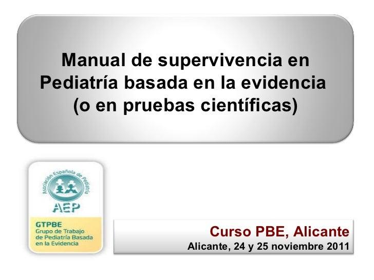 Curso PBE, Alicante Alicante, 24 y 25 noviembre 2011 Manual de supervivencia en Pediatría basada en la evidencia  (o en pr...