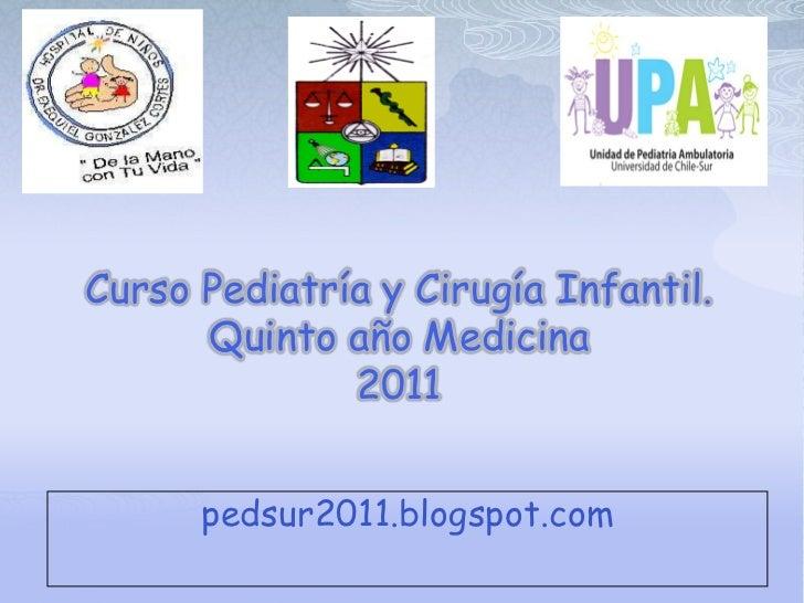 Curso Pediatría y Cirugía Infantil.      Quinto año Medicina              2011      pedsur2011.blogspot.com