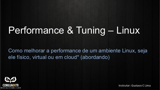Performance & Tuning – Linux Como melhorar a performance de um ambiente Linux, seja ele físico, virtual ou em cloud* (abor...