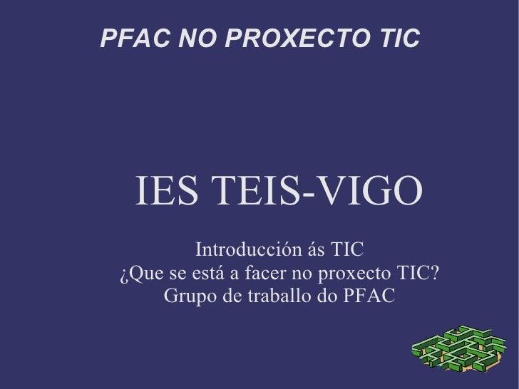 PFAC NO PROXECTO TIC <ul><ul><li>IES TEIS-VIGO </li></ul></ul><ul><ul><li>Introducción ás TIC </li></ul></ul><ul><ul><li>¿...