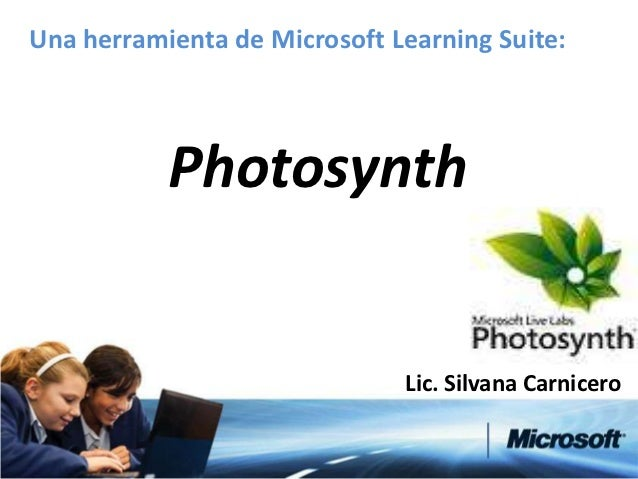 Una herramienta de Microsoft Learning Suite:           Photosynth                              Lic. Silvana Carnicero