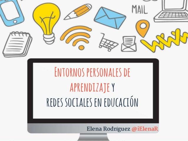 Entornospersonalesde aprendizajey redessocialeseneducación Elena Rodríguez @iElenaR