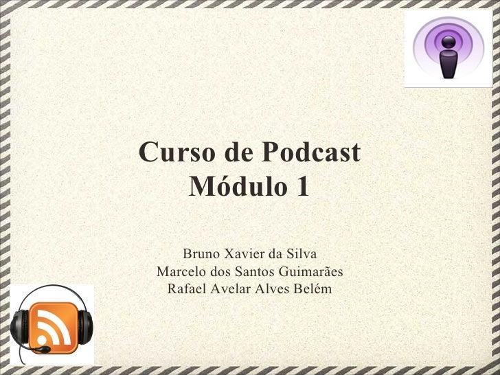 Curso de Podcast    Módulo 1      Bruno Xavier da Silva  Marcelo dos Santos Guimarães   Rafael Avelar Alves Belém